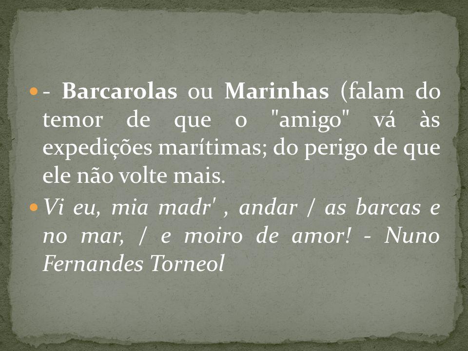 - Barcarolas ou Marinhas (falam do temor de que o amigo vá às expedições marítimas; do perigo de que ele não volte mais.