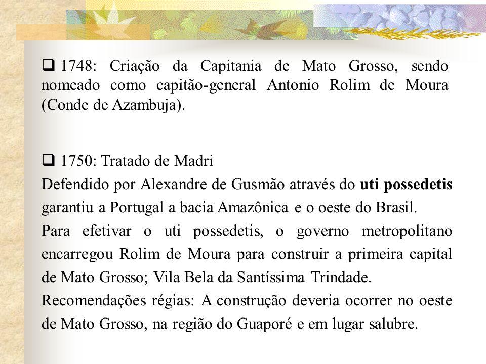 1748: Criação da Capitania de Mato Grosso, sendo nomeado como capitão-general Antonio Rolim de Moura (Conde de Azambuja).