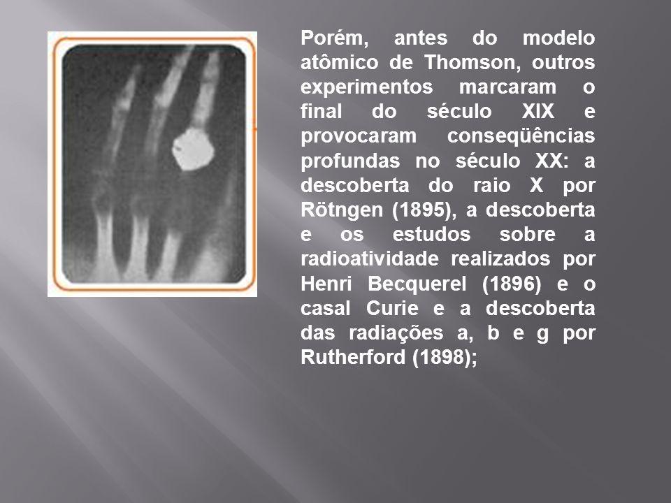 Porém, antes do modelo atômico de Thomson, outros experimentos marcaram o final do século XIX e provocaram conseqüências profundas no século XX: a descoberta do raio X por Rötngen (1895), a descoberta e os estudos sobre a radioatividade realizados por Henri Becquerel (1896) e o casal Curie e a descoberta das radiações a, b e g por Rutherford (1898);