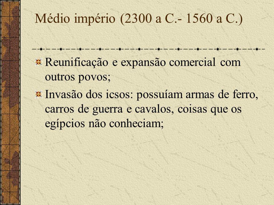 Médio império (2300 a C.- 1560 a C.) Reunificação e expansão comercial com outros povos;