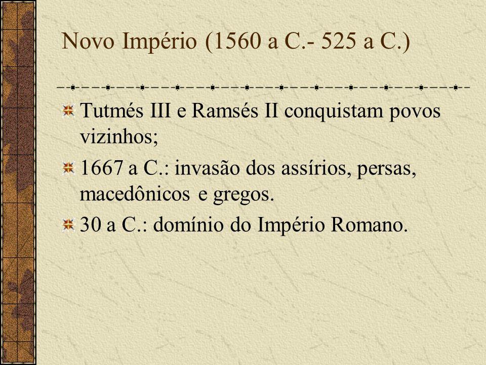 Novo Império (1560 a C.- 525 a C.)Tutmés III e Ramsés II conquistam povos vizinhos; 1667 a C.: invasão dos assírios, persas, macedônicos e gregos.