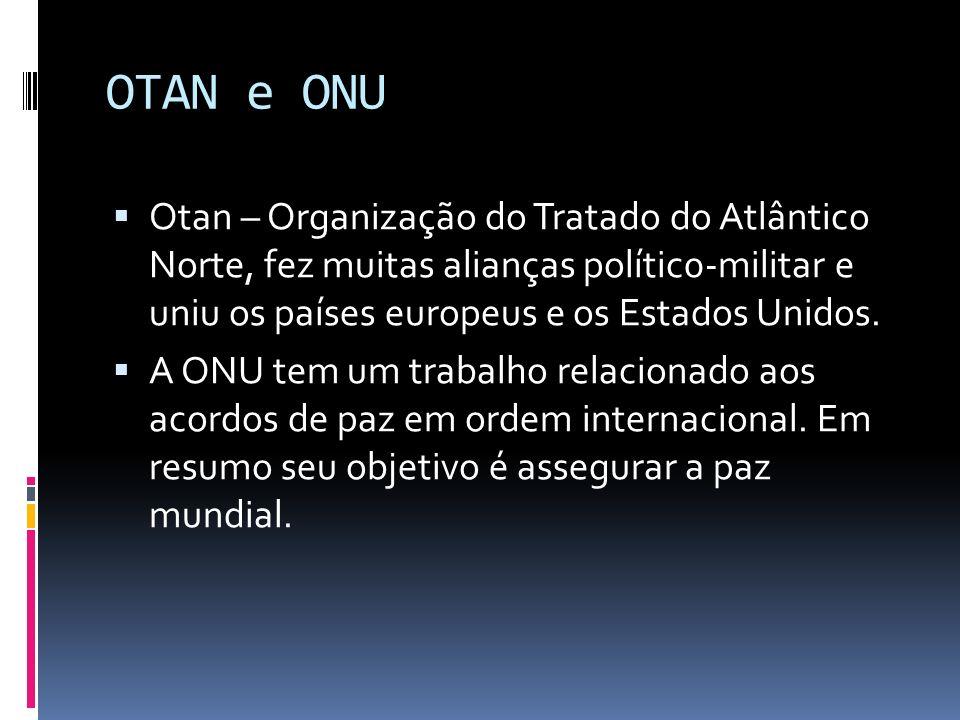 OTAN e ONU Otan – Organização do Tratado do Atlântico Norte, fez muitas alianças polític0-militar e uniu os países europeus e os Estados Unidos.
