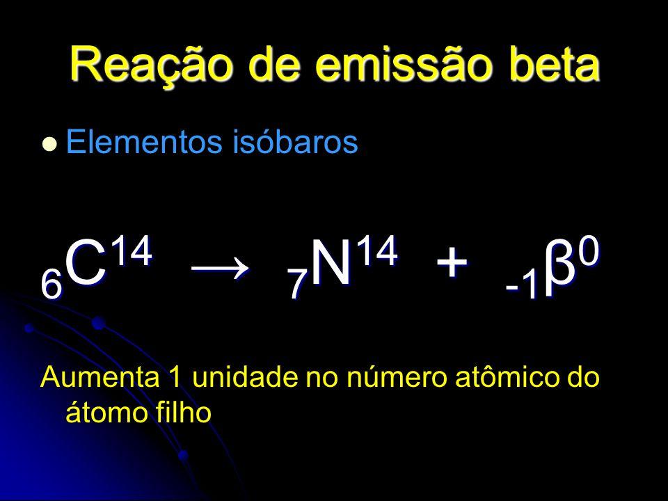 6C14 → 7N14 + -1β0 Reação de emissão beta Elementos isóbaros