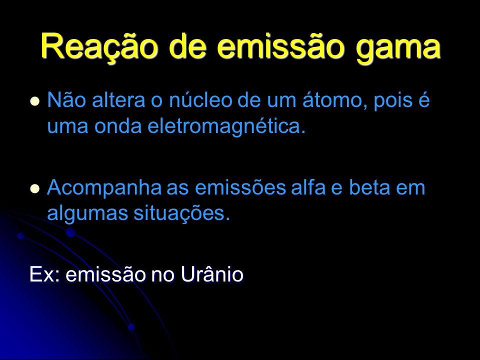 Reação de emissão gama Não altera o núcleo de um átomo, pois é uma onda eletromagnética. Acompanha as emissões alfa e beta em algumas situações.