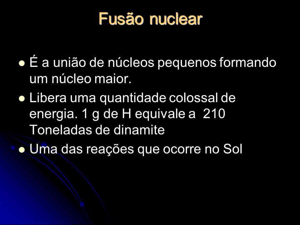 Fusão nuclear É a união de núcleos pequenos formando um núcleo maior.