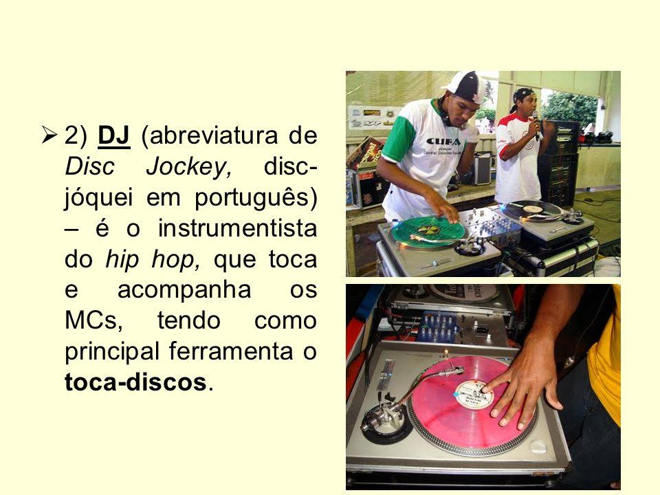 2) DJ (abreviatura de Disc Jockey, disc-jóquei em português) – é o instrumentista do hip hop, que toca e acompanha os MCs, tendo como principal ferramenta o toca-discos.