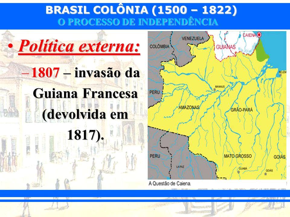 1807 – invasão da Guiana Francesa (devolvida em 1817).