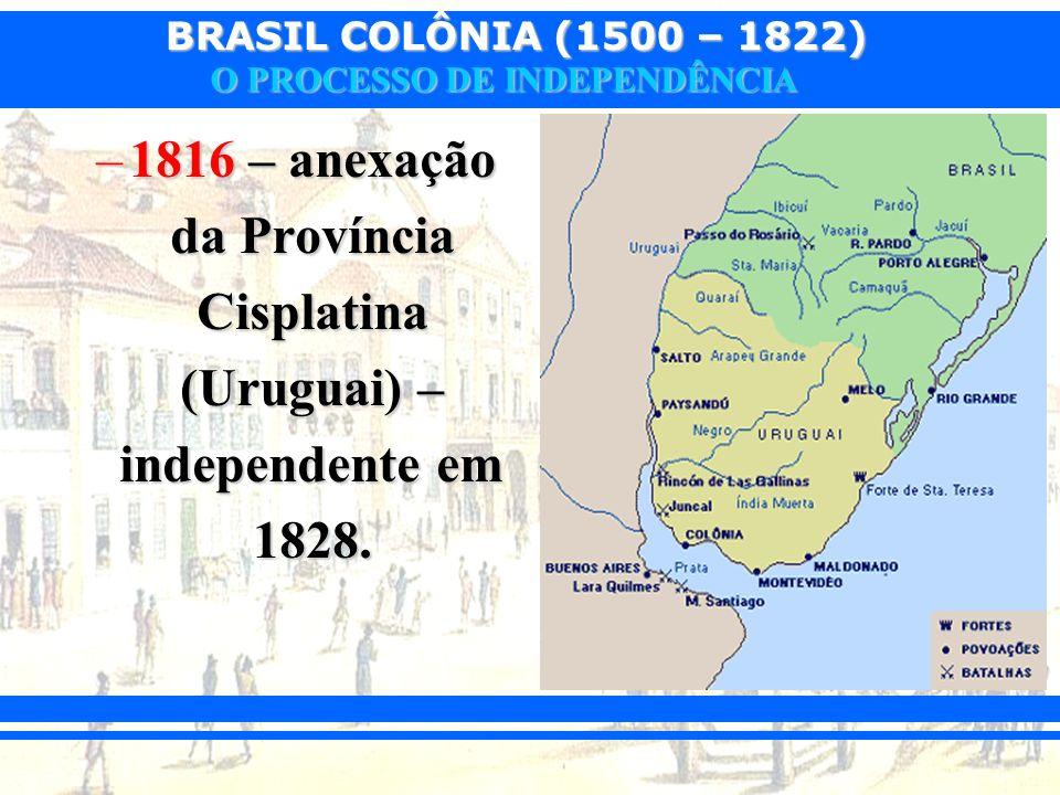 1816 – anexação da Província Cisplatina (Uruguai) – independente em 1828.