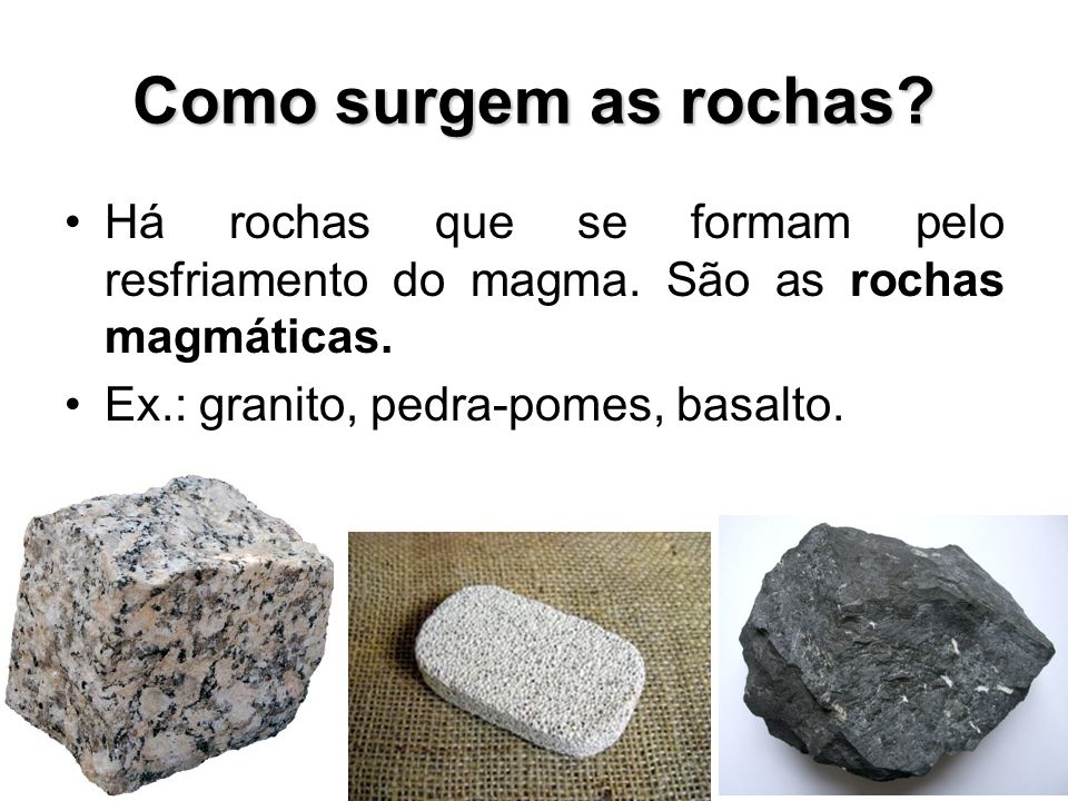 Como surgem as rochas Há rochas que se formam pelo resfriamento do magma. São as rochas magmáticas.