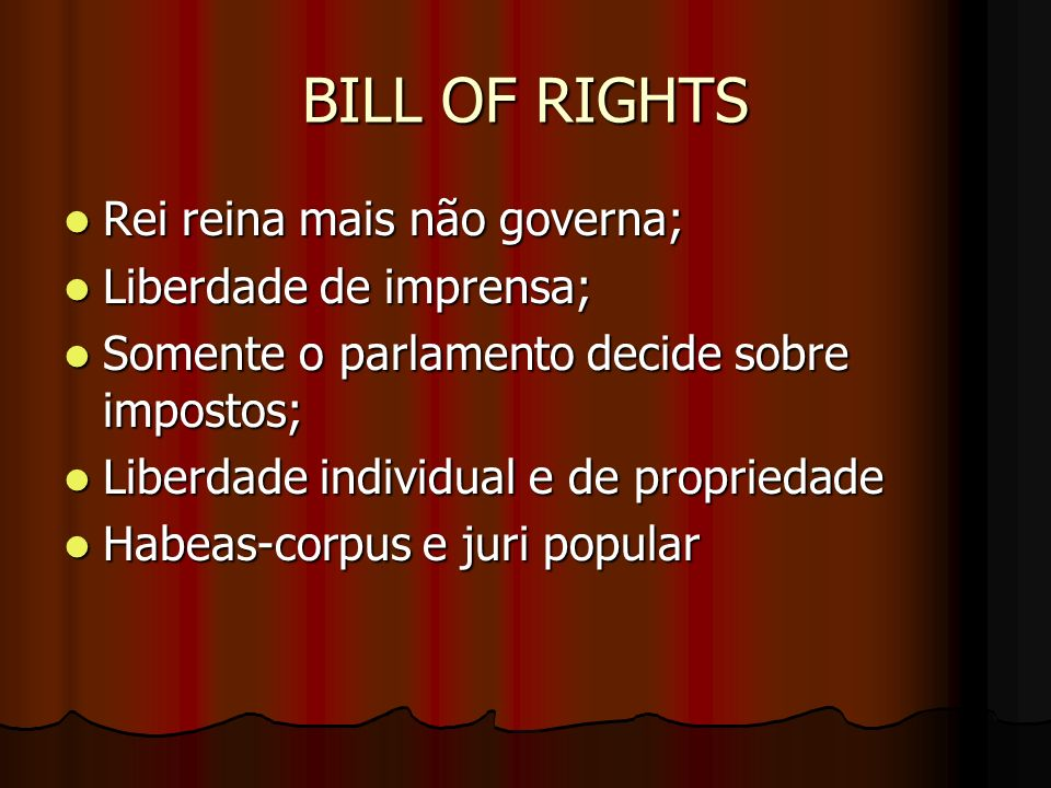 BILL OF RIGHTS Rei reina mais não governa; Liberdade de imprensa;