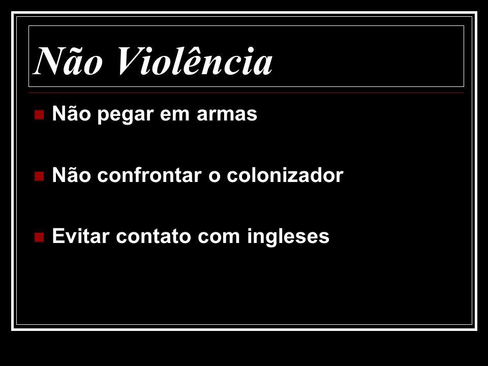 Não Violência Não pegar em armas Não confrontar o colonizador