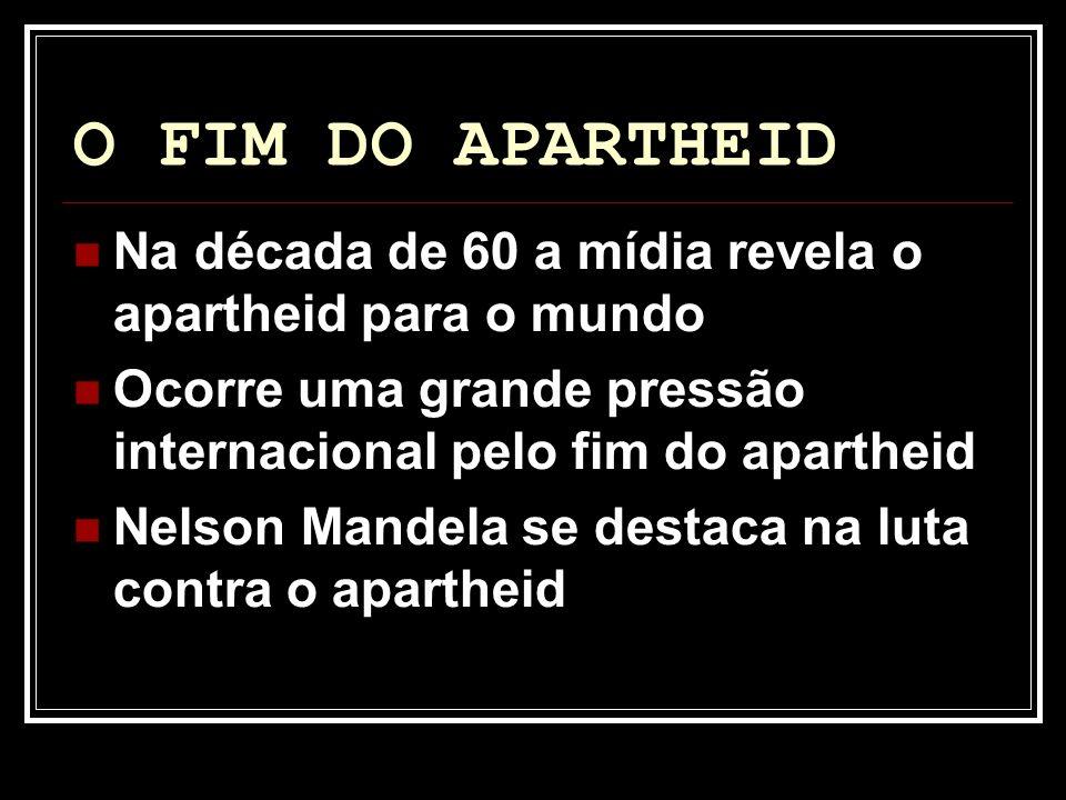 O FIM DO APARTHEID Na década de 60 a mídia revela o apartheid para o mundo. Ocorre uma grande pressão internacional pelo fim do apartheid.