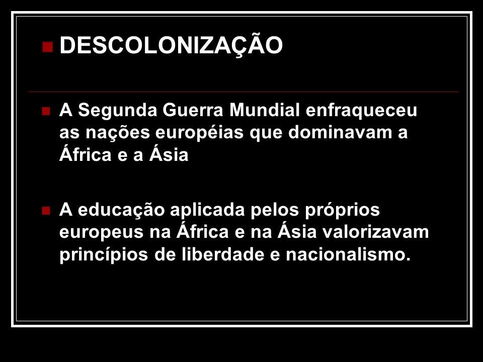 DESCOLONIZAÇÃO A Segunda Guerra Mundial enfraqueceu as nações européias que dominavam a África e a Ásia.