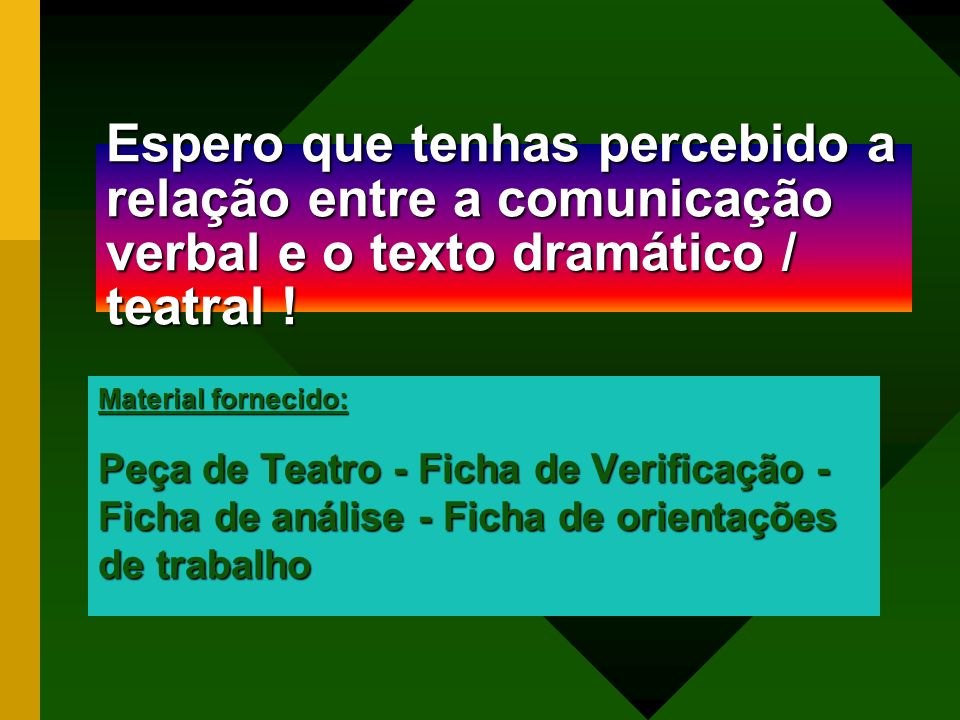 Espero que tenhas percebido a relação entre a comunicação verbal e o texto dramático / teatral !