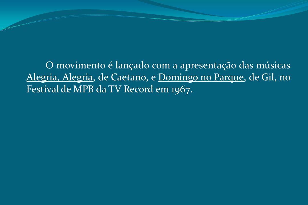 O movimento é lançado com a apresentação das músicas Alegria, Alegria, de Caetano, e Domingo no Parque, de Gil, no Festival de MPB da TV Record em 1967.