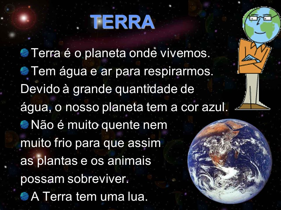 TERRA Terra é o planeta onde vivemos. Tem água e ar para respirarmos.