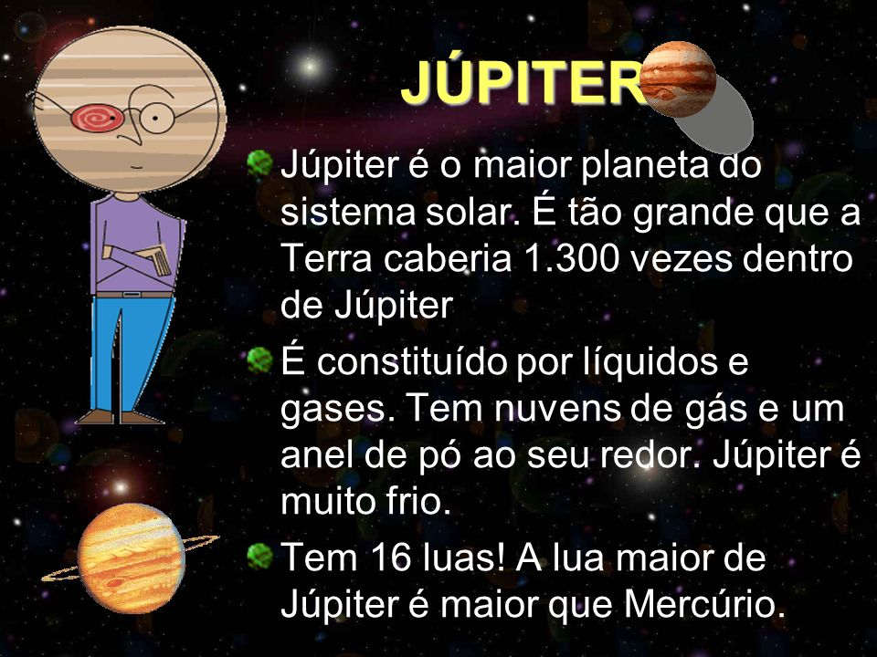 JÚPITER Júpiter é o maior planeta do sistema solar. É tão grande que a Terra caberia 1.300 vezes dentro de Júpiter.