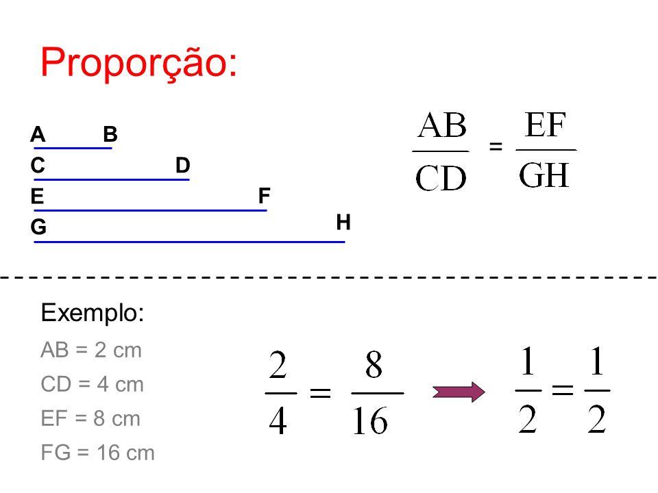 Proporção: = Exemplo: A B C D E F H G AB = 2 cm CD = 4 cm EF = 8 cm