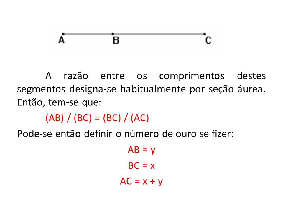 A razão entre os comprimentos destes segmentos designa-se habitualmente por seção áurea. Então, tem-se que:
