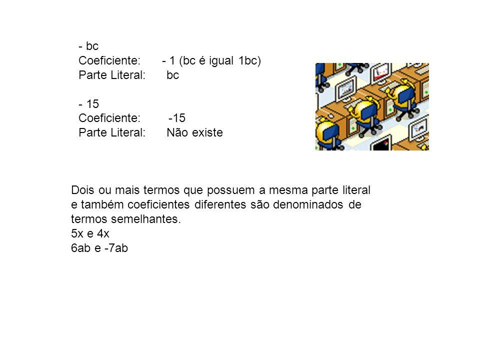 - bc Coeficiente: - 1 (bc é igual 1bc) Parte Literal: bc. - 15. Coeficiente: -15.