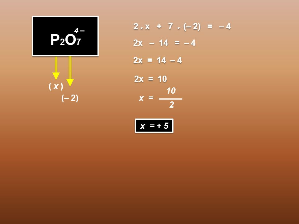 P2O7 2 x x + 7 x (– 2) = – 4 2x – 14 = – 4 2x = 14 – 4 2x = 10 ( x )
