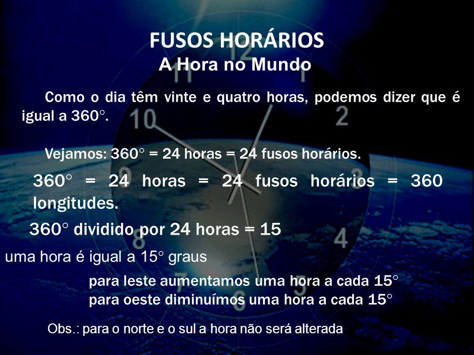 360° = 24 horas = 24 fusos horários = 360 longitudes.