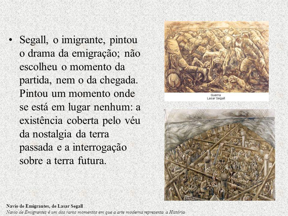 Segall, o imigrante, pintou o drama da emigração; não escolheu o momento da partida, nem o da chegada. Pintou um momento onde se está em lugar nenhum: a existência coberta pelo véu da nostalgia da terra passada e a interrogação sobre a terra futura.