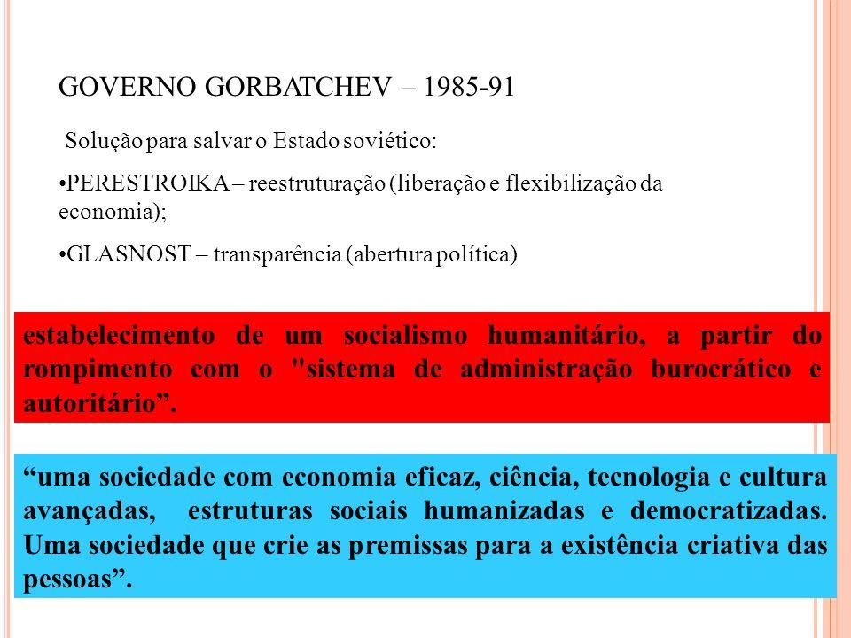 GOVERNO GORBATCHEV – 1985-91 Solução para salvar o Estado soviético: PERESTROIKA – reestruturação (liberação e flexibilização da economia);
