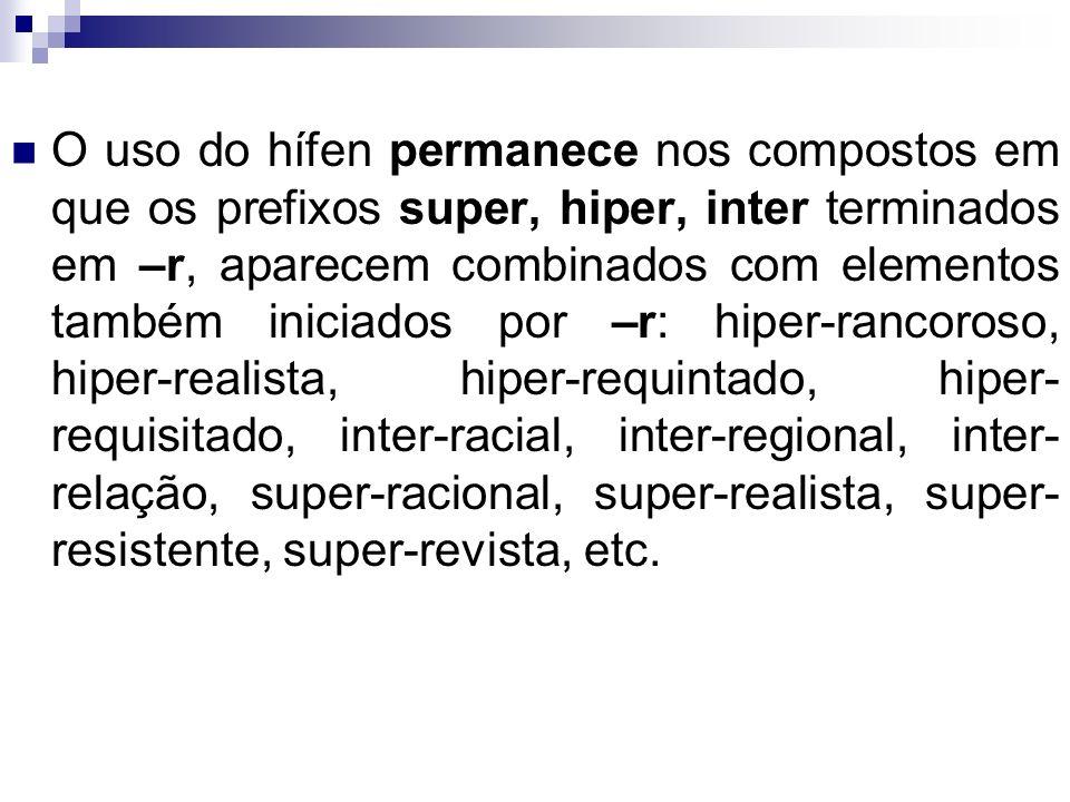 O uso do hífen permanece nos compostos em que os prefixos super, hiper, inter terminados em –r, aparecem combinados com elementos também iniciados por –r: hiper-rancoroso, hiper-realista, hiper-requintado, hiper-requisitado, inter-racial, inter-regional, inter-relação, super-racional, super-realista, super-resistente, super-revista, etc.