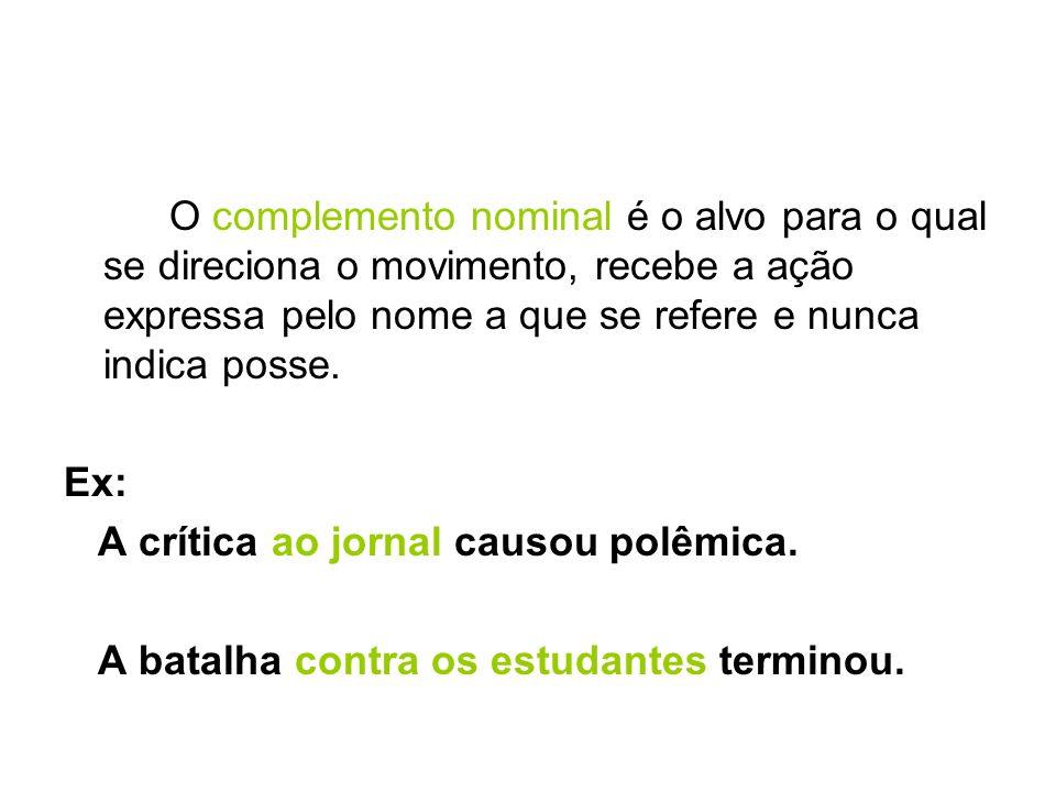 O complemento nominal é o alvo para o qual se direciona o movimento, recebe a ação expressa pelo nome a que se refere e nunca indica posse.