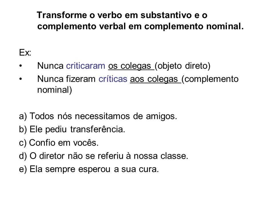 Transforme o verbo em substantivo e o complemento verbal em complemento nominal.