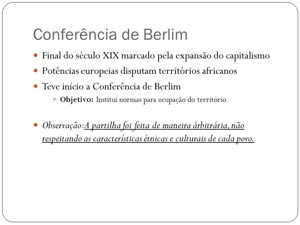 Conferência de Berlim Final do século XIX marcado pela expansão do capitalismo. Potências europeias disputam territórios africanos.