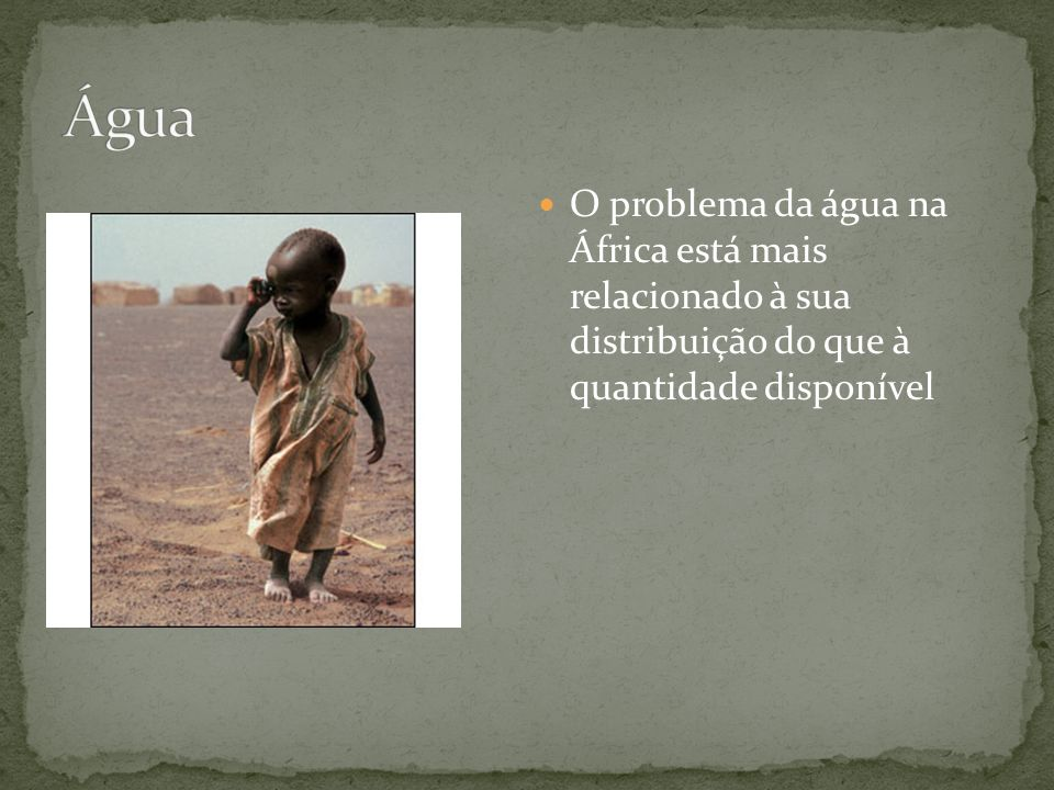 Água O problema da água na África está mais relacionado à sua distribuição do que à quantidade disponível.