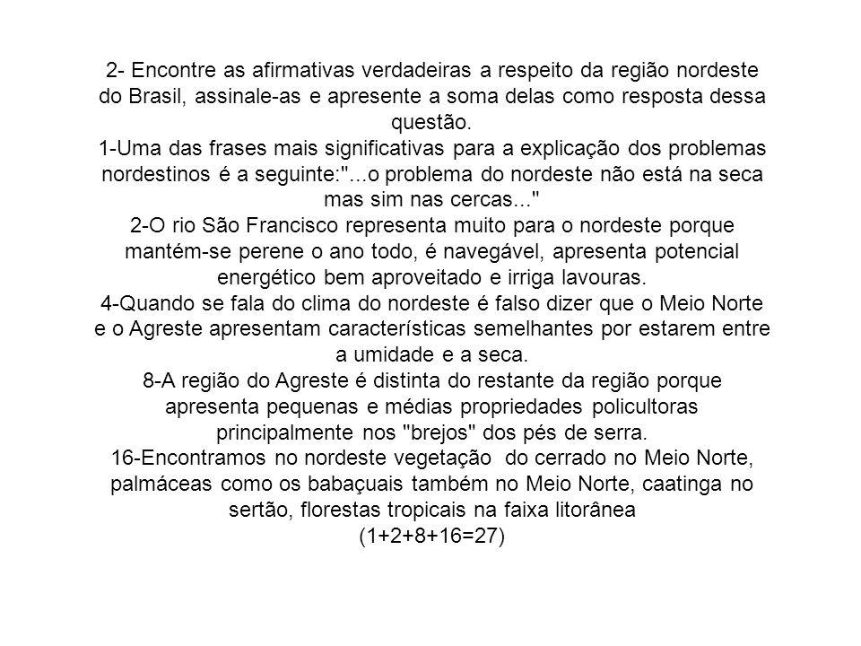 2- Encontre as afirmativas verdadeiras a respeito da região nordeste do Brasil, assinale-as e apresente a soma delas como resposta dessa questão.