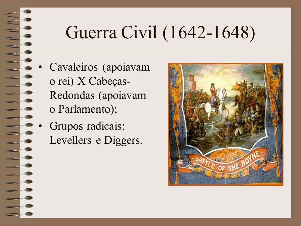 Guerra Civil (1642-1648)Cavaleiros (apoiavam o rei) X Cabeças-Redondas (apoiavam o Parlamento); Grupos radicais: Levellers e Diggers.