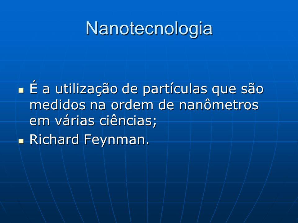 Nanotecnologia É a utilização de partículas que são medidos na ordem de nanômetros em várias ciências;