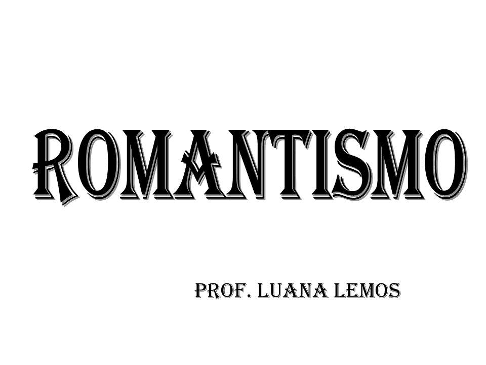 ROMANTISMO Prof. Luana lemos