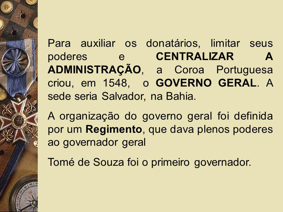 Para auxiliar os donatários, limitar seus poderes e CENTRALIZAR A ADMINISTRAÇÃO, a Coroa Portuguesa criou, em 1548, o GOVERNO GERAL. A sede seria Salvador, na Bahia.