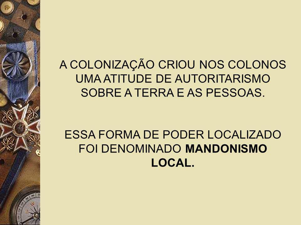 ESSA FORMA DE PODER LOCALIZADO FOI DENOMINADO MANDONISMO LOCAL.
