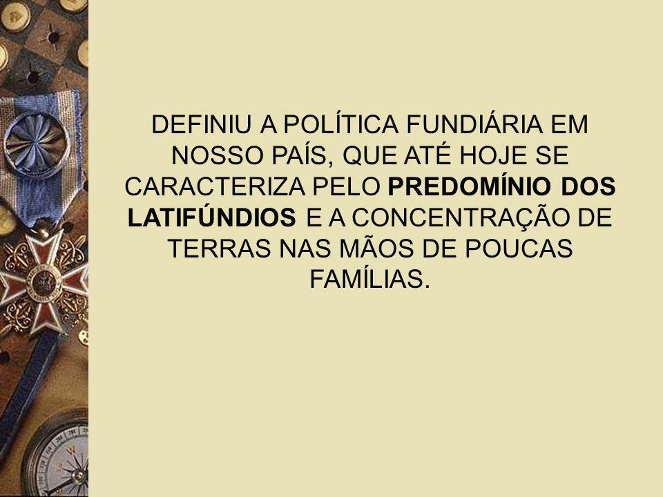 DEFINIU A POLÍTICA FUNDIÁRIA EM NOSSO PAÍS, QUE ATÉ HOJE SE CARACTERIZA PELO PREDOMÍNIO DOS LATIFÚNDIOS E A CONCENTRAÇÃO DE TERRAS NAS MÃOS DE POUCAS FAMÍLIAS.