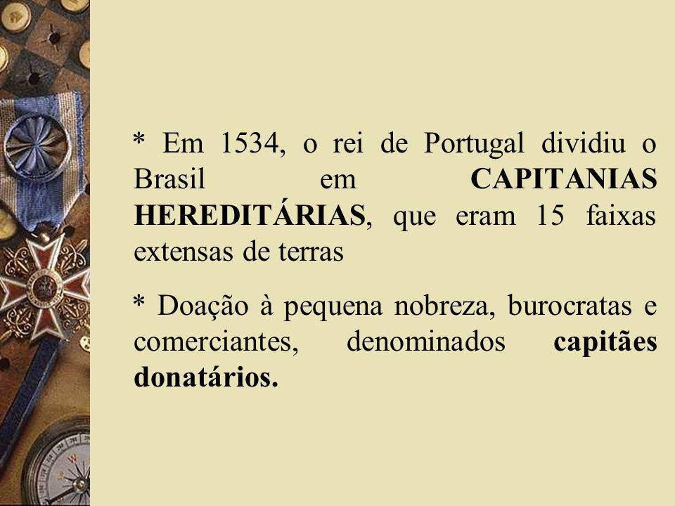 * Em 1534, o rei de Portugal dividiu o Brasil em CAPITANIAS HEREDITÁRIAS, que eram 15 faixas extensas de terras