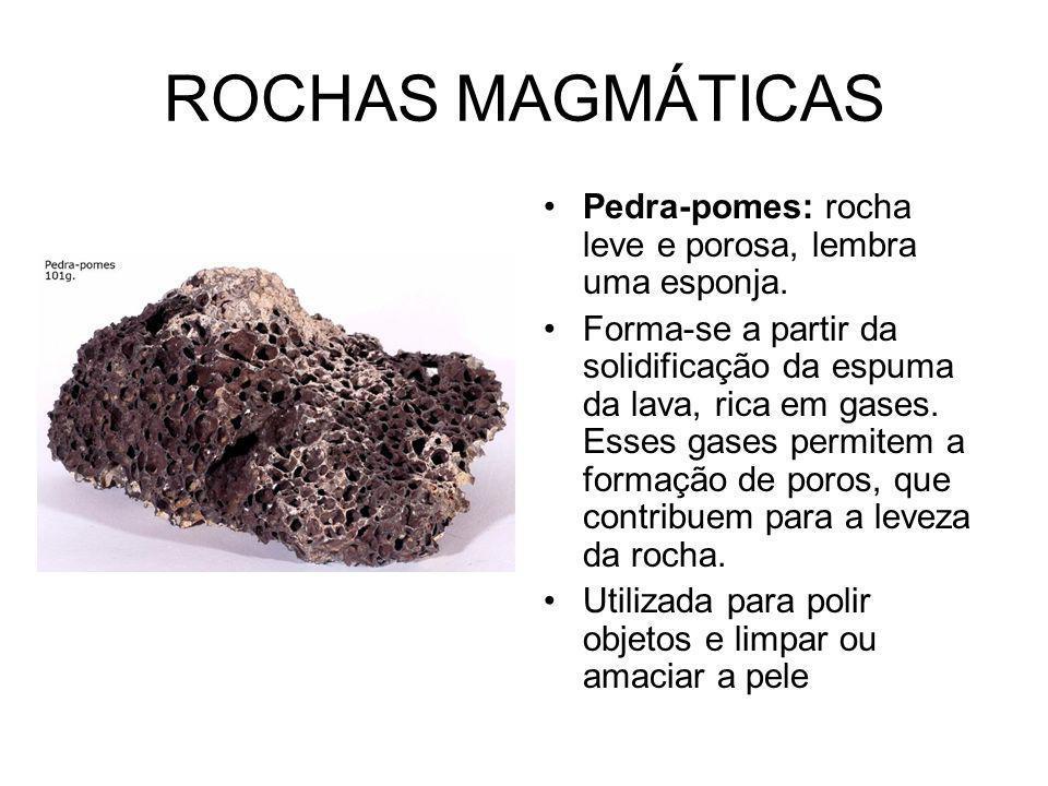 ROCHAS MAGMÁTICAS Pedra-pomes: rocha leve e porosa, lembra uma esponja.