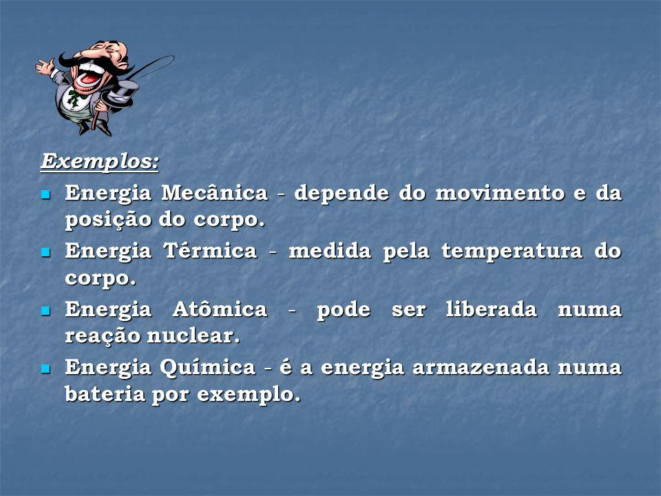 Exemplos: Energia Mecânica - depende do movimento e da posição do corpo. Energia Térmica - medida pela temperatura do corpo.