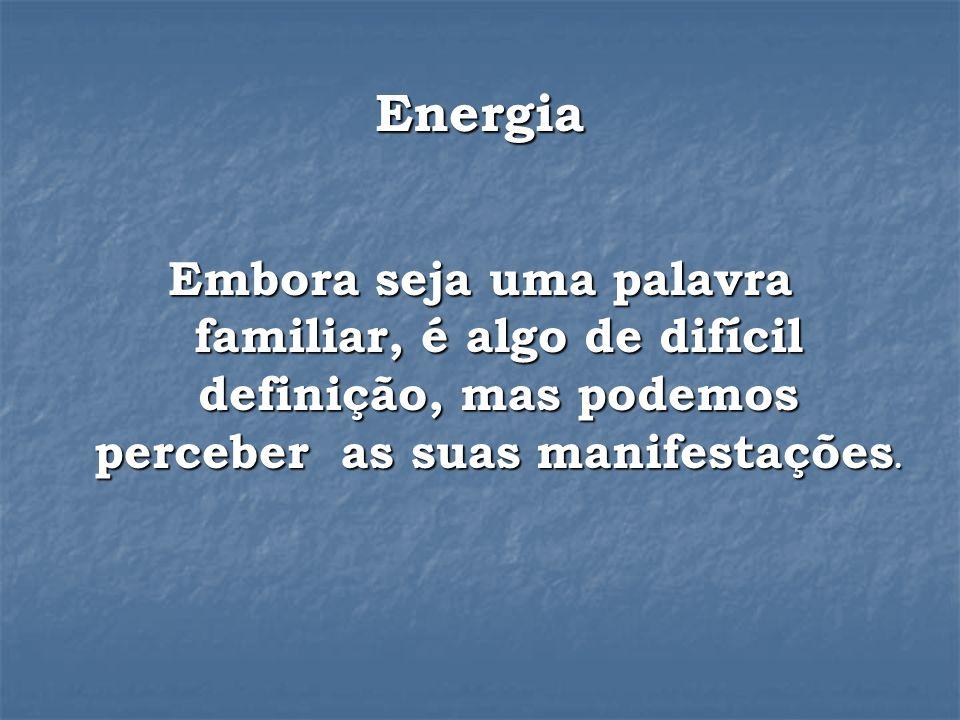Energia Embora seja uma palavra familiar, é algo de difícil definição, mas podemos perceber as suas manifestações.