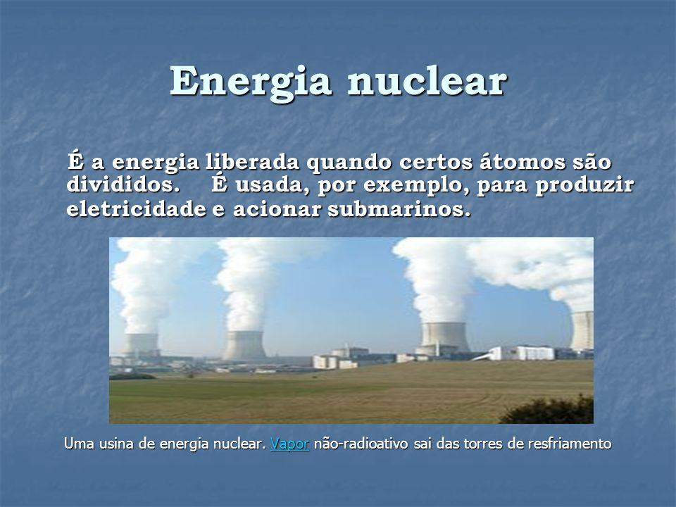 Energia nuclear É a energia liberada quando certos átomos são divididos. É usada, por exemplo, para produzir eletricidade e acionar submarinos.