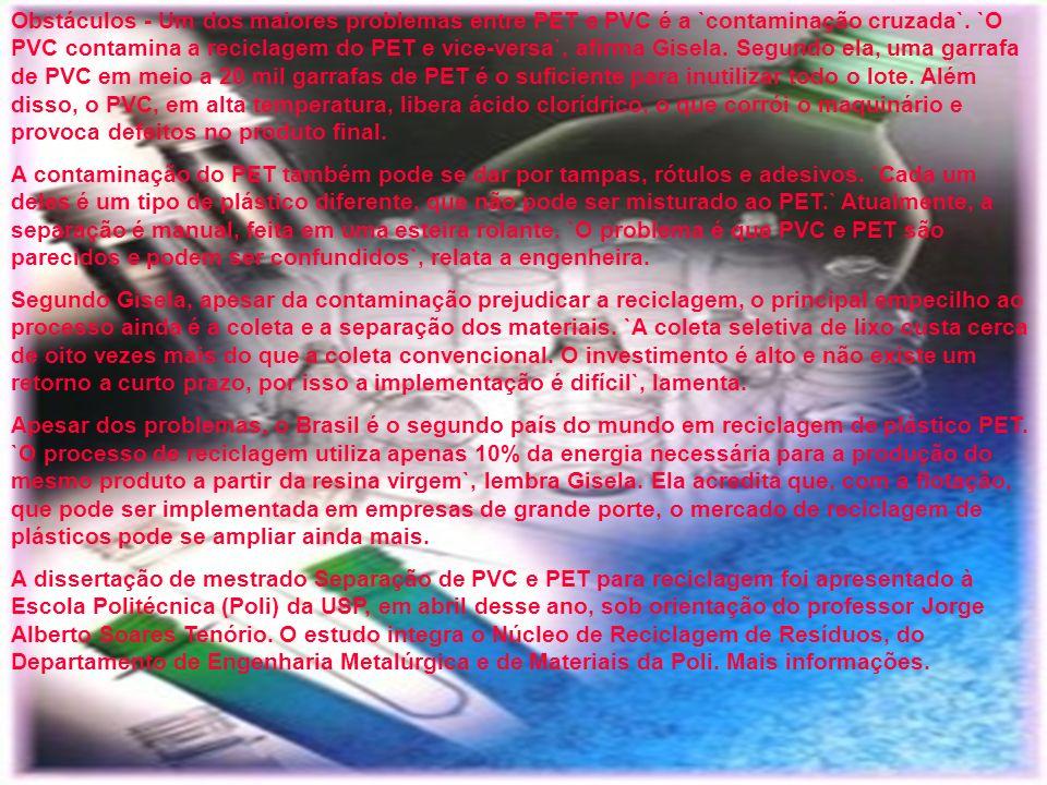 Obstáculos - Um dos maiores problemas entre PET e PVC é a `contaminação cruzada`. `O PVC contamina a reciclagem do PET e vice-versa`, afirma Gisela. Segundo ela, uma garrafa de PVC em meio a 20 mil garrafas de PET é o suficiente para inutilizar todo o lote. Além disso, o PVC, em alta temperatura, libera ácido clorídrico, o que corrói o maquinário e provoca defeitos no produto final.