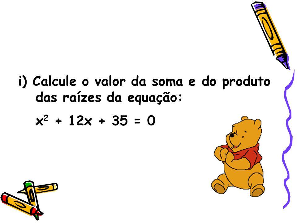 i) Calcule o valor da soma e do produto das raízes da equação: