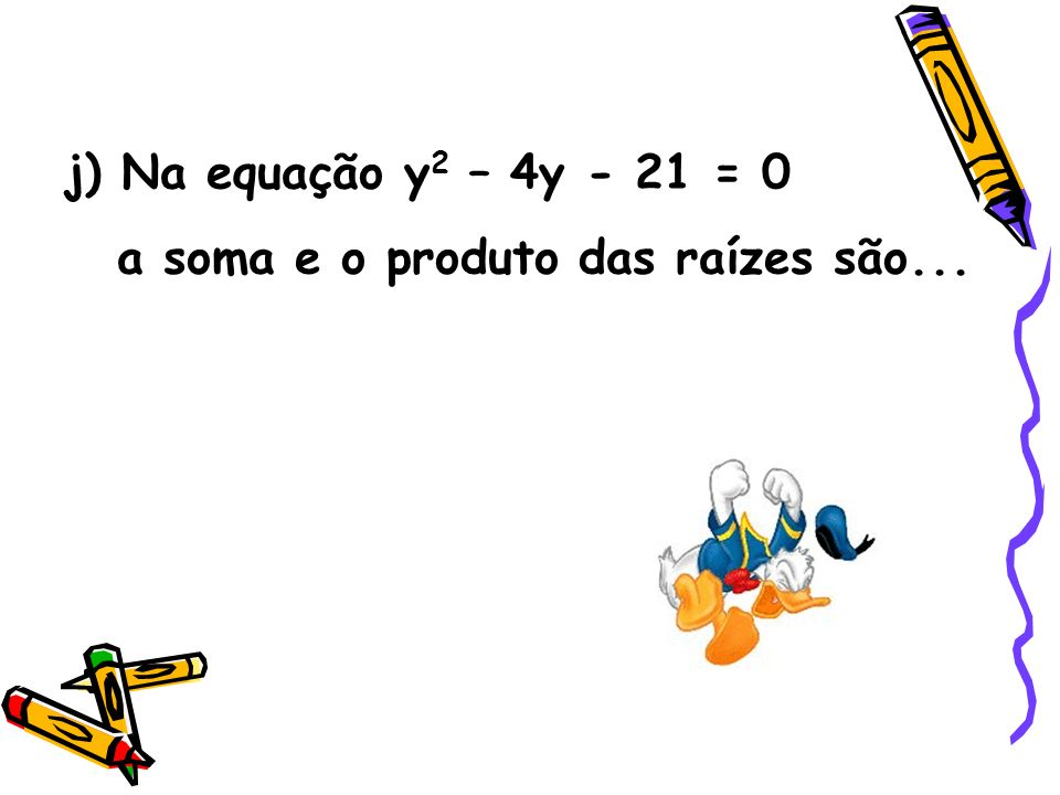 j) Na equação y2 – 4y - 21 = 0 a soma e o produto das raízes são...