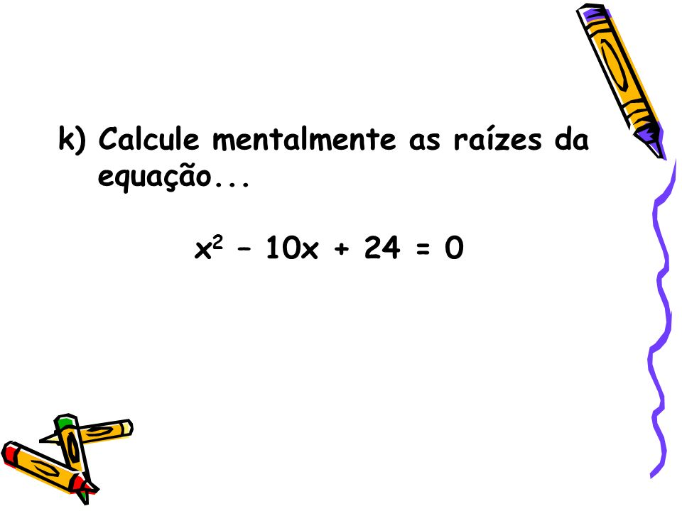 k) Calcule mentalmente as raízes da equação...