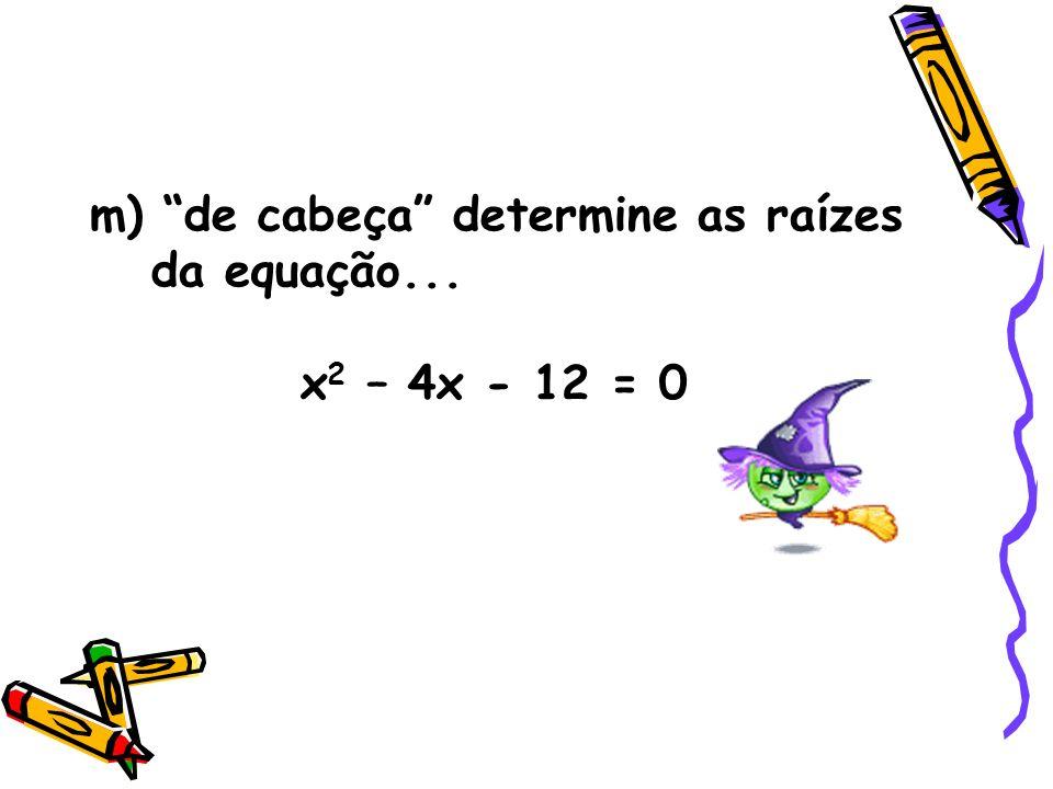 m) de cabeça determine as raízes da equação...